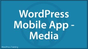 How To Use The WordPress Mobile App - Media