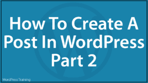 How To Create A Post In WordPress - Part 2