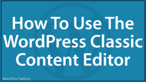 How To Use The WordPress Classic Content Editor