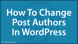 How To Change Post Authors In WordPress